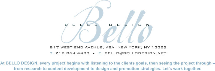 Bello Design B17 West End Avenue, #BA, New York, NY 10025. T.212.864.4483 E. bello@bellodesign.net. At BELLO DESIGN, every project begins with listening to the clients goals, then seeing the project through - from research to content development to design and promotion strategies. Let's work together.