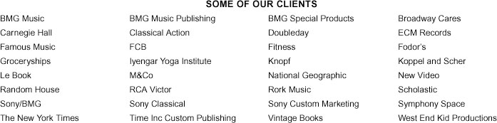 BMG Music, BMG Music Publishing, BMG Special Products, Broadway Cares, Carnegie Hall, Classical Action, Doubleday, ECM Records, Famous Music, FCB, Fitness, Fodor's, Groceryships, Iyengar Yoga Institute, Knopf, Koppel and Scher, Le Book, M&Co, National Geographic, New Video, Random House, RCA Victor, Rork Music, Scholastic, Sony/BMG, Sony Classical, Sony Custom Marketing, Symphony Space, The New York Times, Time Inc Custom Publishing, Vintage Books, West End Kid Productions